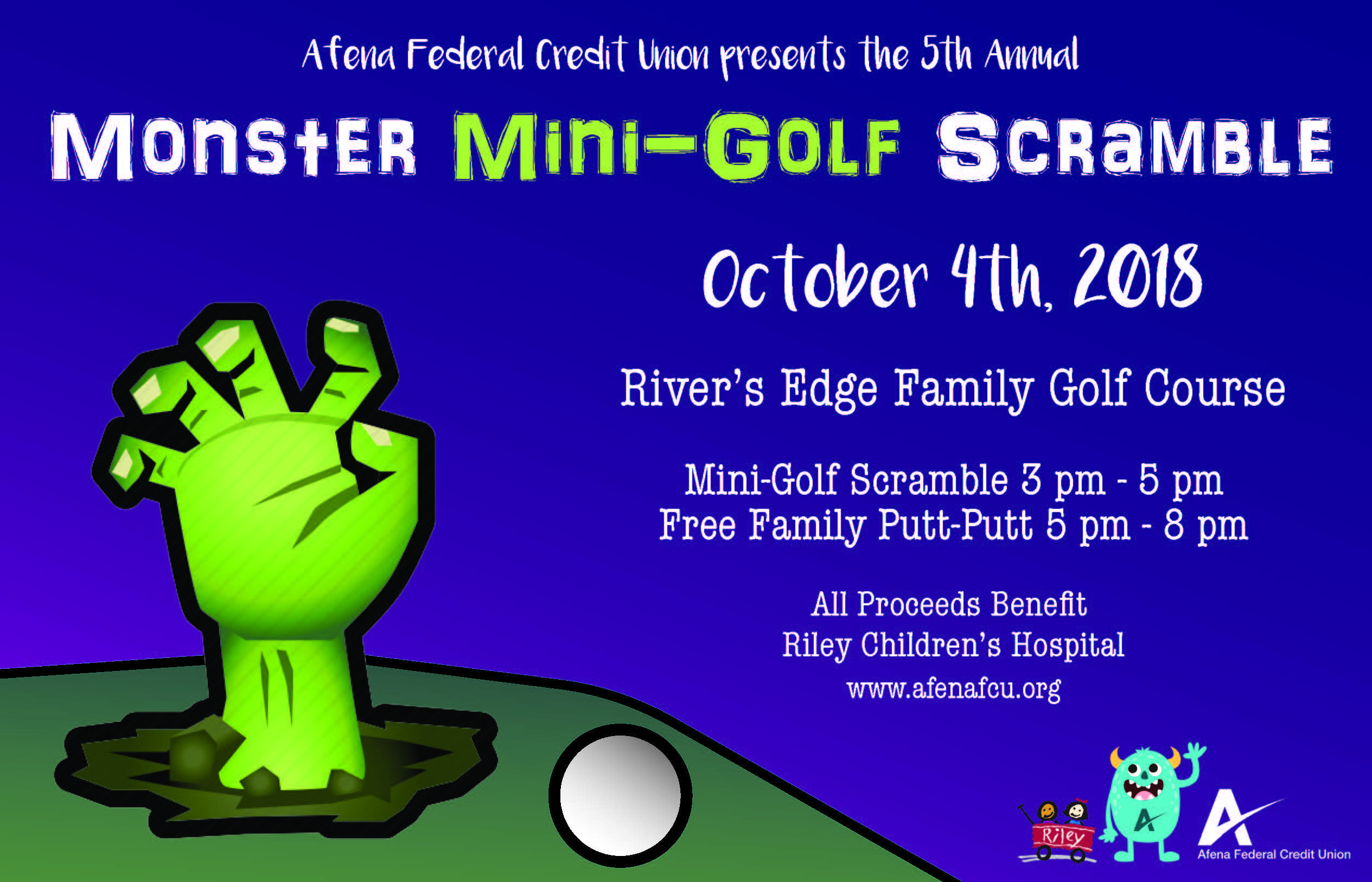 Afena Federal Credit Union presents the 5th Annual Monster Mini-Golf Scramble October 4th, 2018 River's Edge Family Golf Course Mini-Golf Scramble 3 pm-5 pm Free Family Putt-Putt 5 pm - 8 pm All Proceeds Benefit Riley Children's Hospital www.afenafcu.rog